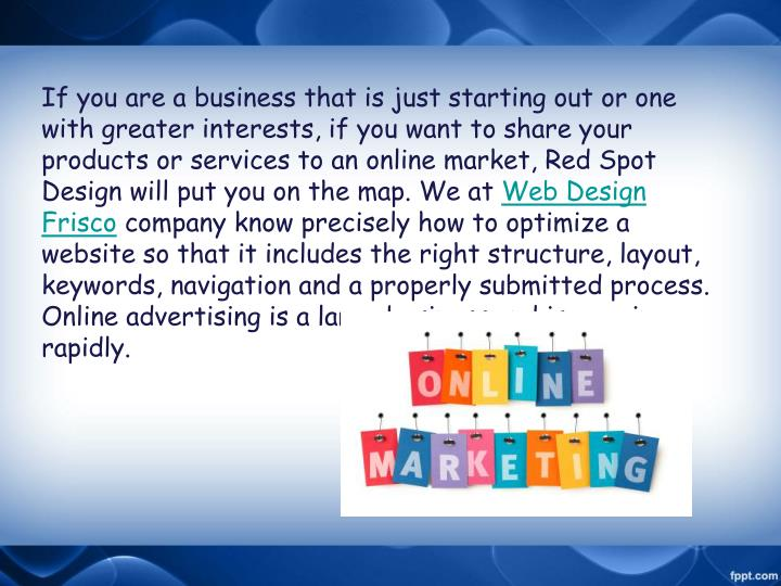 If you are a business that is just starting out or one with greater interests, if you want to share your products or services to an online market, Red Spot Design will put you on the map. We at