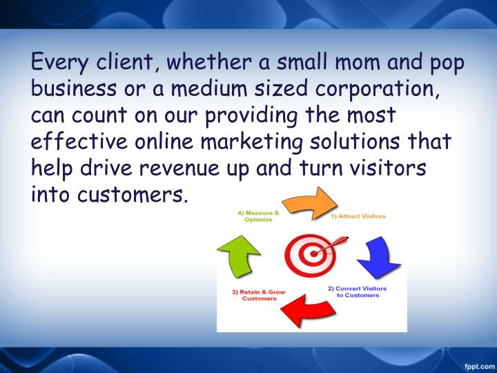 Every client, whether a small mom and pop business or a medium sized corporation, can count on our providing the most effective online marketing solutions that help drive revenue up and turn visitors into customers.