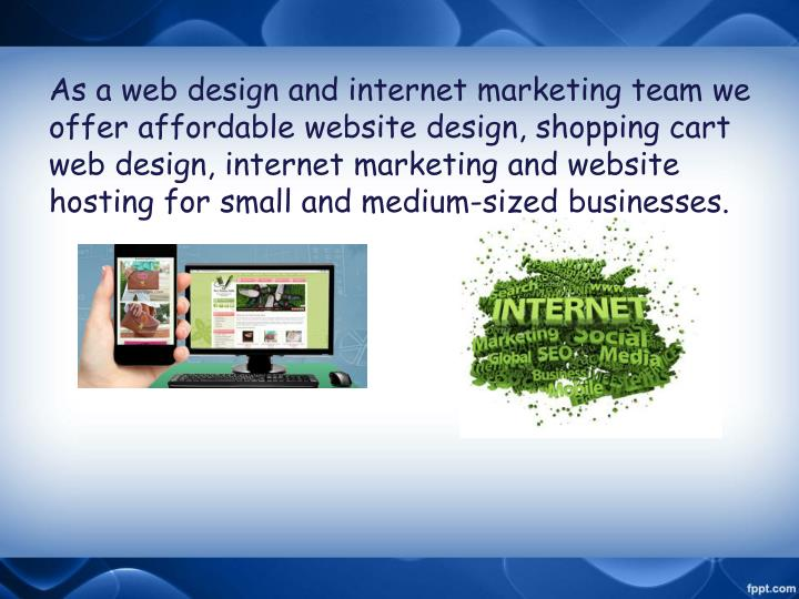 As a web design and internet marketing team we offer affordable website design, shopping cart web design, internet marketing and website hosting for small and medium-sized businesses.
