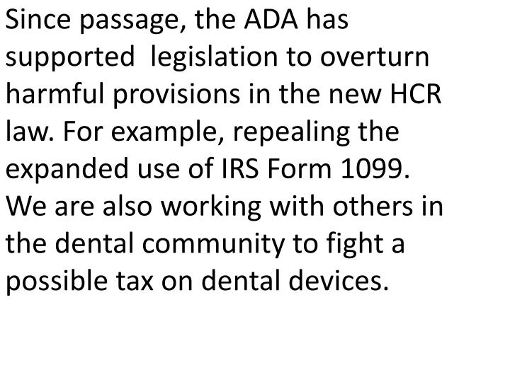 Since passage, the ADA has supported  legislation to overturn harmful provisions in the new HCR law. For example, repealing the expanded use of IRS Form 1099. We are also working with others in the dental community to fight a possible tax on dental devices.