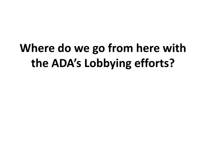 Where do we go from here with the ADA's Lobbying efforts?