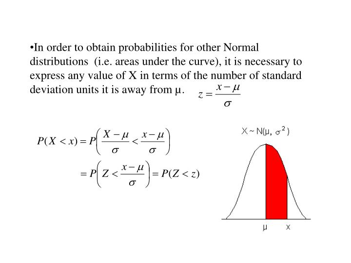 In order to obtain probabilities for other Normal distributions  (i.e. areas under the curve), it is necessary to express any value of X in terms of the number of standard deviation units it is away from µ.