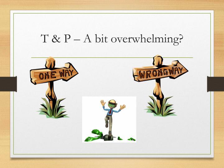 T & P – A bit overwhelming?