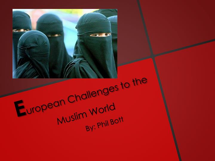 the challenges of europe to muslim world View homework help - european challenges to the muslim world from history history at orcas island high school -in 1908 young turks overthrew the sultan-couldn't reform before the ottoman empire.