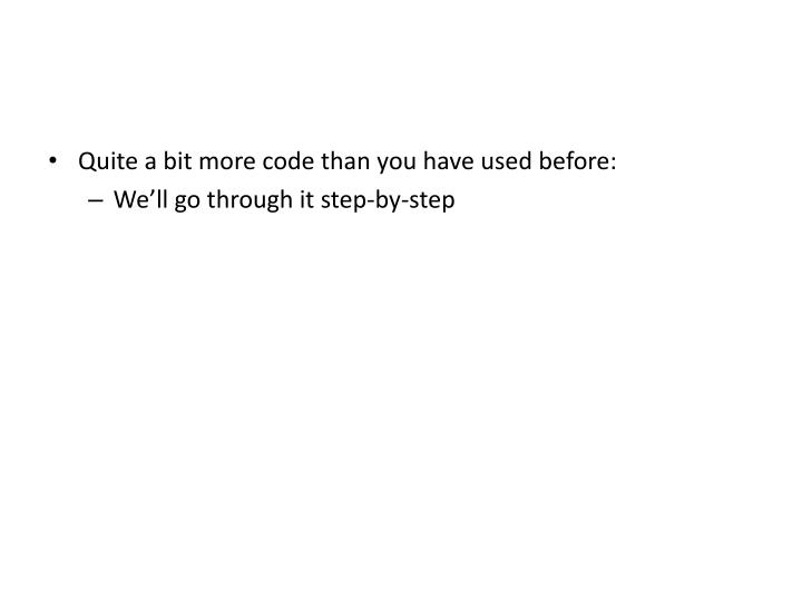Quite a bit more code than you have used before:
