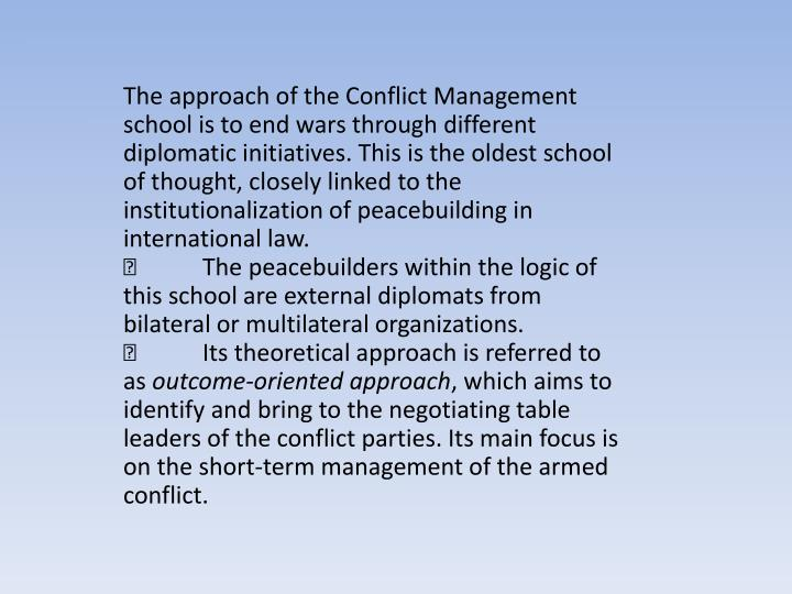 The approach of the Conflict Management school is to end wars through different diplomatic initiatives. This is the oldest school of thought, closely linked to the institutionalization of