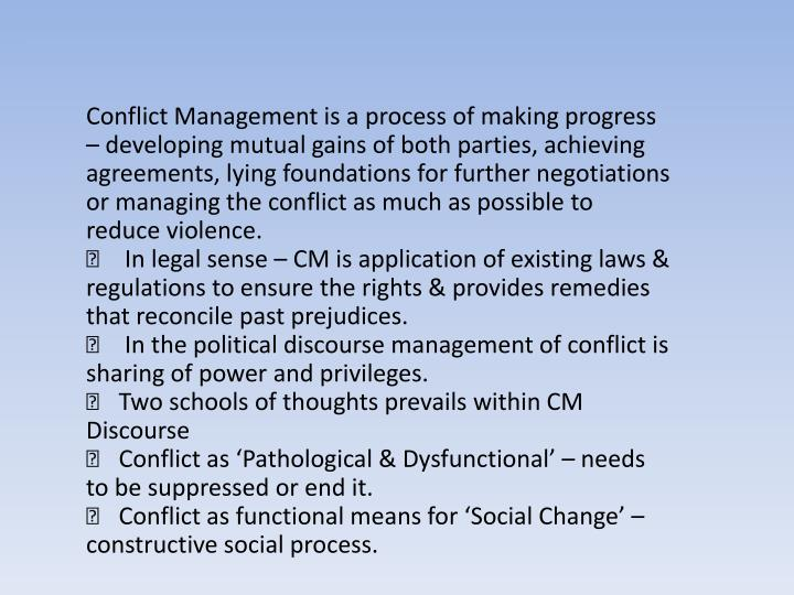 Conflict Management is a process of making progress – developing mutual gains of both parties, achieving agreements, lying foundations for further negotiations or managing the conflict as much as possible to reduce violence.