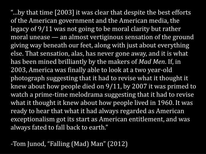 """…by that time [2003] it was clear that despite the best efforts of the American government and the American media, the legacy of 9/11 was not going to be moral clarity but rather moral unease — an almost vertiginous sensation of the ground giving way beneath our feet, along with just about everything else. That sensation, alas, has never gone away, and it is what has been mined brilliantly by the makers of"