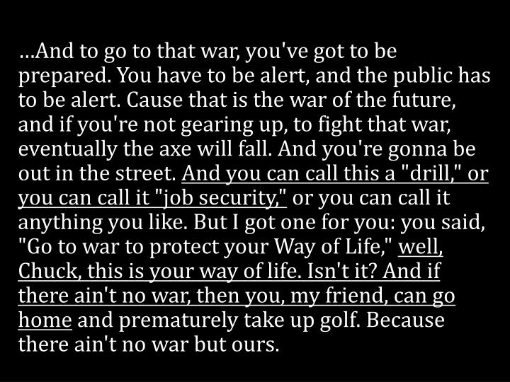 …And to go to that war, you've got to be prepared. You have to be alert, and the public has to be alert. Cause that is the war of the future, and if you're not gearing up, to fight that war, eventually the axe will fall. And you're gonna be out in the street.