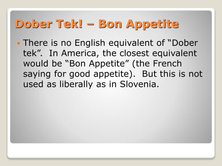 "There is no English equivalent of ""Dober tek"".  In America, the closest equivalent would be ""Bon Appetite"" (the French saying for good appetite).  But this is not used as liberally as in Slovenia."