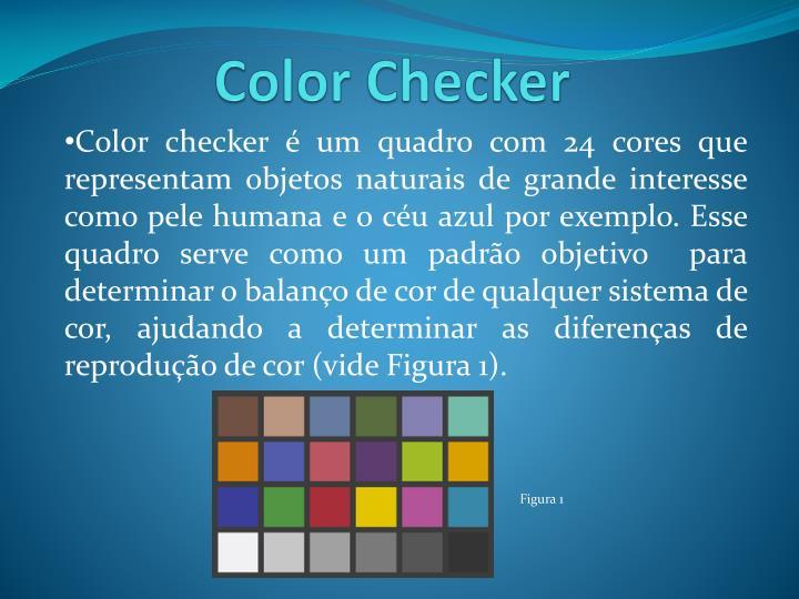 Color checker é um quadro com 24 cores que representam objetos naturais de grande interesse como pele humana e o céu azul por exemplo. Esse quadro serve como um padrão objetivo  para determinar o balanço de cor de qualquer sistema de cor, ajudando a determinar as diferenças de reprodução de cor (vide Figura 1).