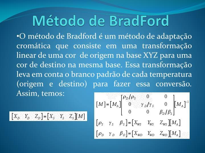 O método de Bradford é um método de adaptação cromática que consiste em uma transformação linear de uma cor  de origem na base XYZ para uma cor de destino na mesma base. Essa transformação leva em conta o branco padrão de cada temperatura (origem e destino) para fazer essa conversão. Assim, temos: