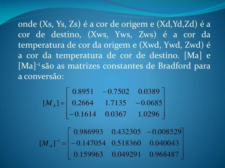 onde (Xs, Ys, Zs) é a cor de origem e (Xd,Yd,Zd) é a cor de destino, (Xws, Yws, Zws) é a cor da temperatura de cor da origem e (Xwd, Ywd, Zwd) é a cor da temperatura de cor de destino. [Ma] e [Ma]