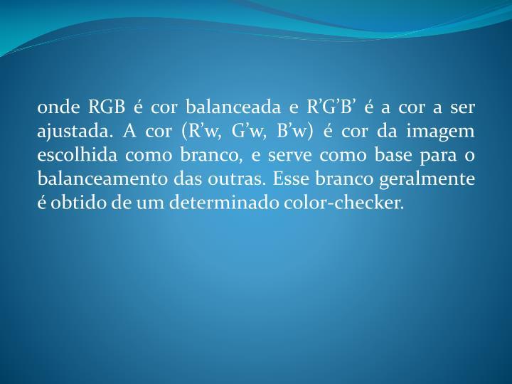 onde RGB é cor balanceada e R'G'B' é a cor a ser ajustada. A cor (R'w, G'w, B'w) é cor da imagem escolhida como branco, e serve como base para o balanceamento das outras. Esse branco geralmente é obtido de um determinado color-checker.