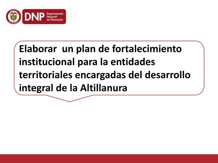 Elaborar  un plan de fortalecimiento institucional para la entidades territoriales encargadas del desarrollo integral de la Altillanura