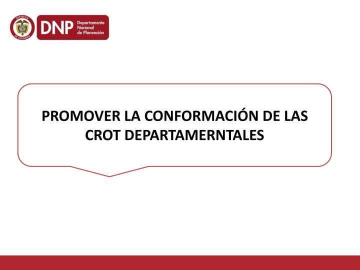PROMOVER LA CONFORMACIÓN DE LAS CROT DEPARTAMERNTALES