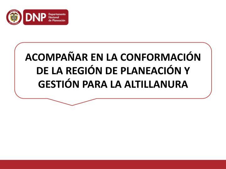 ACOMPAÑAR EN LA CONFORMACIÓN DE LA REGIÓN DE PLANEACIÓN Y GESTIÓN PARA LA ALTILLANURA
