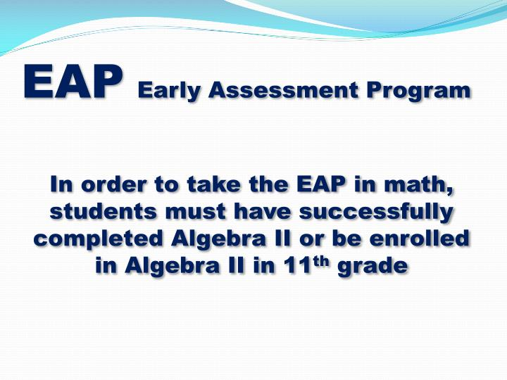 In order to take the EAP in math, students must have successfully completed Algebra II or be enrolled in Algebra II in 11