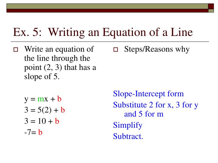 write the equation of the line Which is the same equation as we got when we read the y-intercept from the graph to summarize how to write a linear equation using the slope-interception form you identify the slope, m this can be done by calculating the slope between two known points of the line using the slope formula find the y-intercept this can.