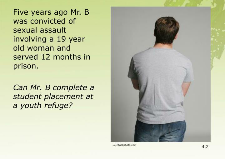 Five years ago Mr. B was convicted of sexual assault involving a 19 year old woman and served 12 months in prison.
