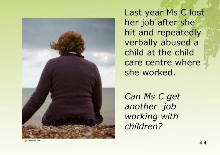 Last year Ms C lost her job after she hit and repeatedly verbally abused a child at the child care centre where she worked.
