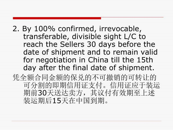 2. By 100% confirmed, irrevocable, transferable, divisible sight L/C to reach the Sellers 30 days before the date of shipment and to remain valid for negotiation in China till the 15th day after the final date of shipment.