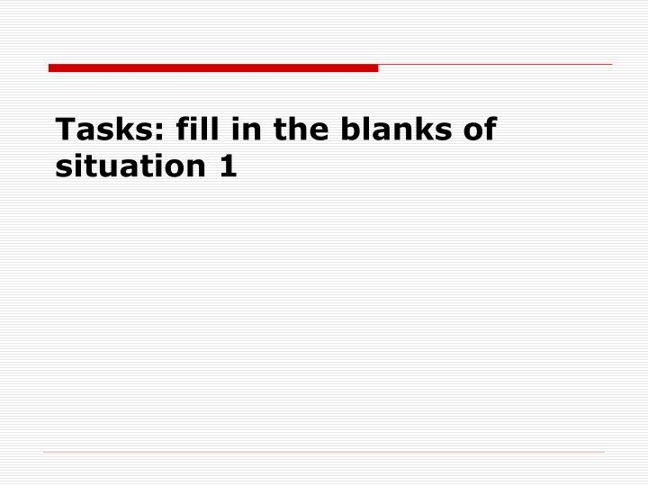 Tasks: fill in the blanks of situation 1