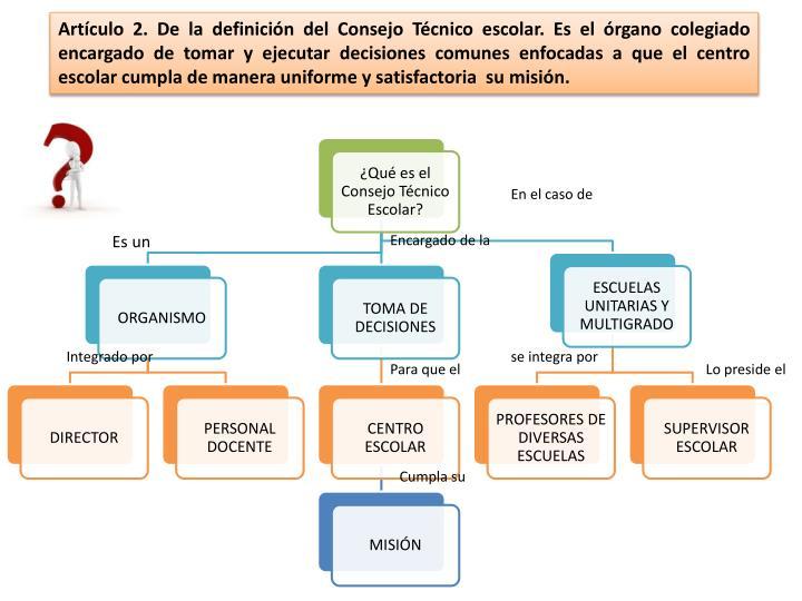 Artículo 2. De la definición del Consejo Técnico escolar. Es el órgano colegiado encargado de tomar y ejecutar decisiones comunes enfocadas a que el centro escolar cumpla de manera uniforme y satisfactoria  su misión.