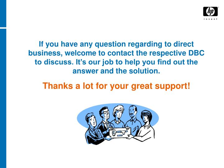 If you have any question regarding to direct business, welcome to contact the respective DBC to discuss. It's our job to help you find out the answer and the solution.