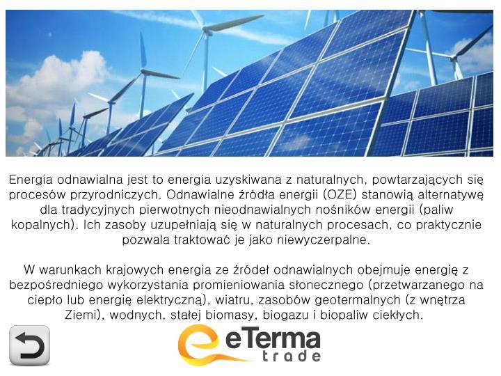 Energia odnawialna jest to energia uzyskiwana z naturalnych, powtarzających się procesów przyrodniczych. Odnawialne źródła energii (OZE) stanowią alternatywę dla tradycyjnych pierwotnych nieodnawialnych nośników energii (paliw kopalnych). Ich zasoby uzupełniają się w naturalnych procesach, co praktycznie pozwala traktować je jako niewyczerpalne.