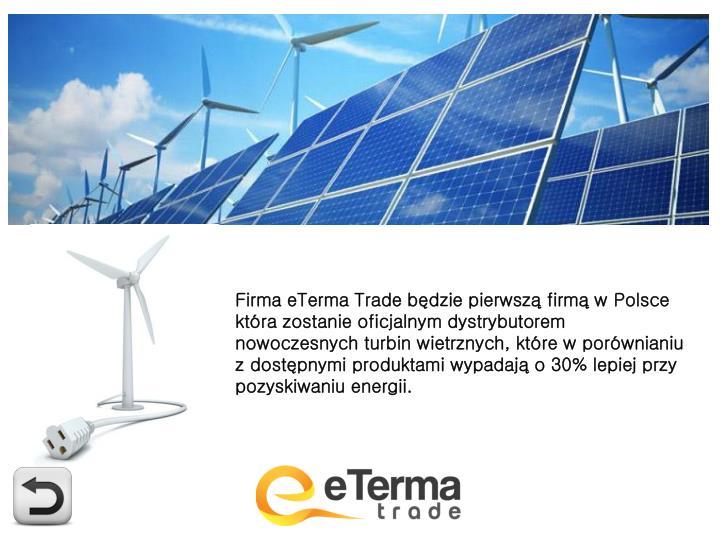 Firma eTerma Trade będzie pierwszą firmą w Polsce która zostanie oficjalnym dystrybutorem nowoczesnych turbin wietrznych, które w porównianiu z dostępnymi produktami wypadają o 30% lepiej przy pozyskiwaniu energii.