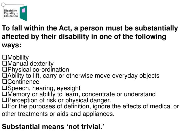 To fall within the Act, a person must be substantially affected by their disability in one of the following ways: