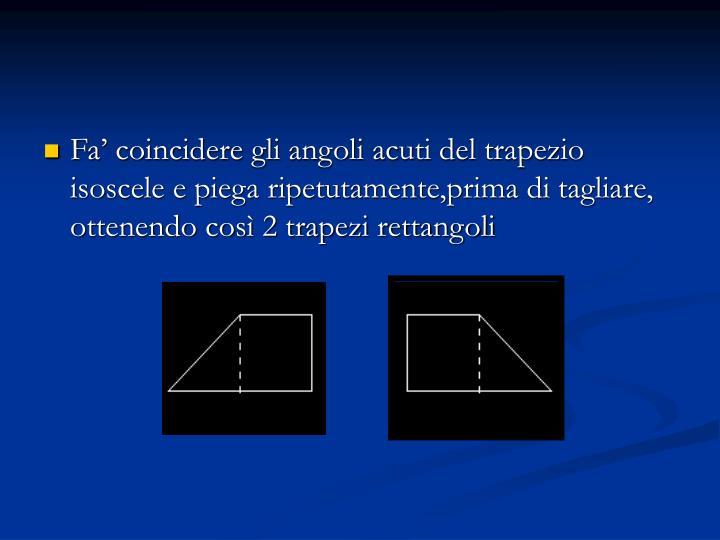 Fa' coincidere gli angoli acuti del trapezio isoscele e piega ripetutamente,prima di tagliare, ottenendo così 2 trapezi rettangoli