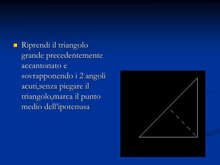 Riprendi il triangolo grande precedentemente accantonato e sovrapponendo i 2 angoli acuti,senza piegare il triangolo,marca il punto medio dell'ipotenusa