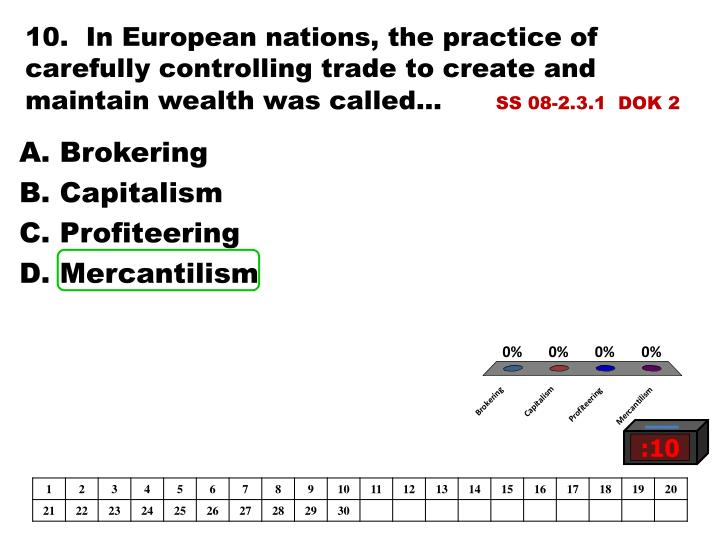 10.  In European nations, the practice of carefully controlling trade to create and maintain wealth was called...