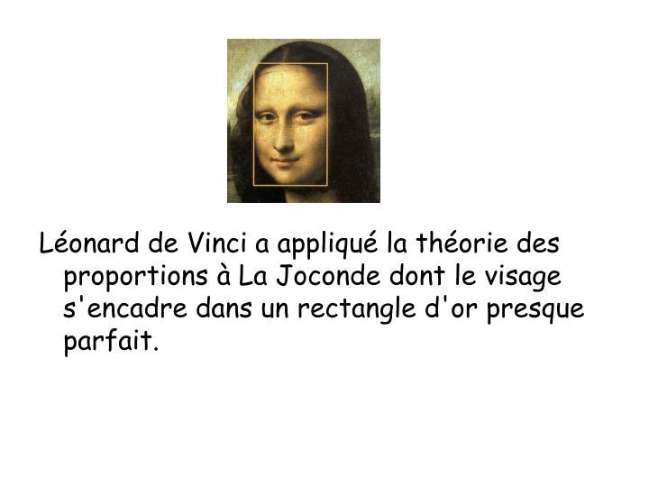 Léonard de Vinci a appliqué la théorie des proportions à La Joconde dont le visage s'encadre dans un rectangle d'or presque parfait.