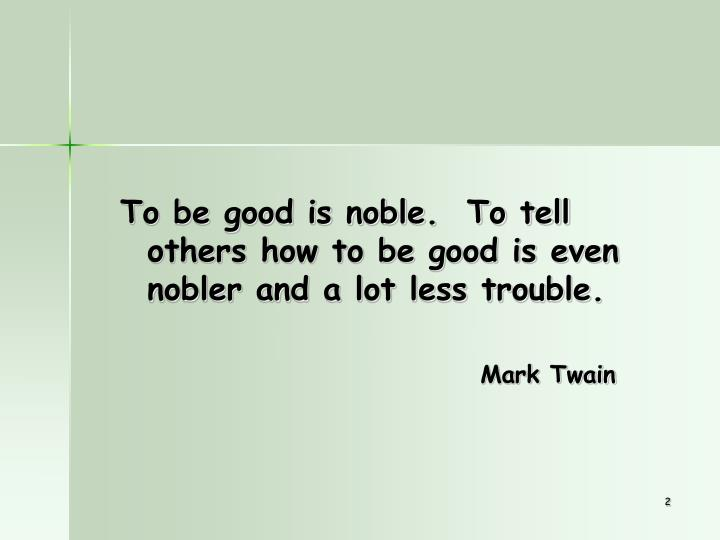 To be good is noble.  To tell others how to be good is even nobler and a lot less trouble.
