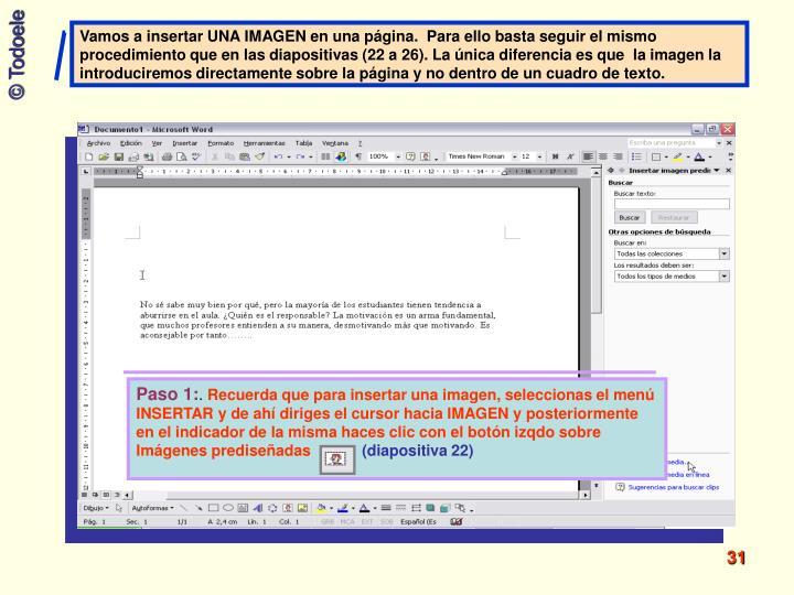 Vamos a insertar UNA IMAGEN en una página.  Para ello basta seguir el mismo procedimiento que en las diapositivas (22 a 26). La única diferencia es que  la imagen la introduciremos directamente sobre la página y no dentro de un cuadro de texto.