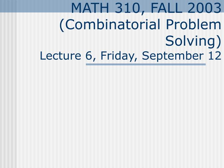 Math 310 fall 2003 combinatorial problem solving lecture 6 friday september 12