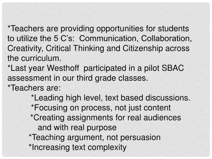*Teachers are providing opportunities for students to utilize the 5 C's:  Communication, Collaboration,    Creativity, Critical Thinking and Citizenship across the curriculum.