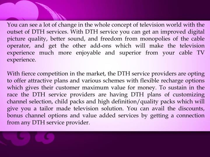 You can see a lot of change in the whole concept of television world with the outset of DTH services. With DTH service you can get an improved digital picture quality, better sound, and freedom from monopolies of the cable operator, and get the other add-ons which will make the television experience much more enjoyable and superior from your cable TV experience.