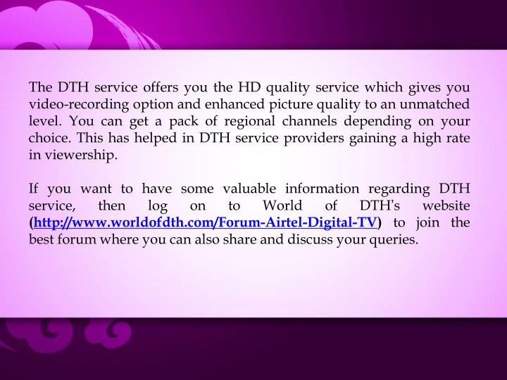 The DTH service offers you the HD quality service which gives you video-recording option and enhanced picture quality to an unmatched level. You can get a pack of regional channels depending on your choice. This has helped in DTH service providers gaining a high rate in viewership.