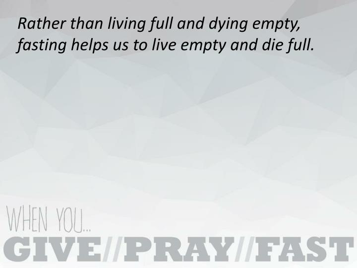 Rather than living full and dying empty, fasting helps us