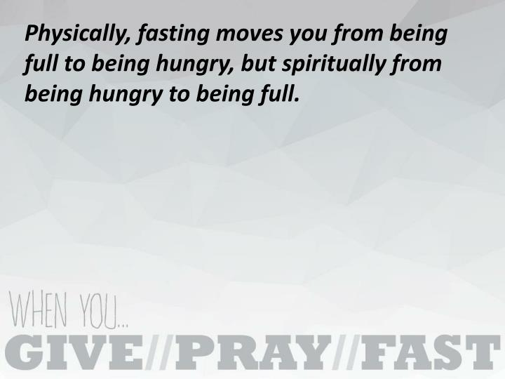 Physically, fasting moves you from being full to being hungry, but spiritually