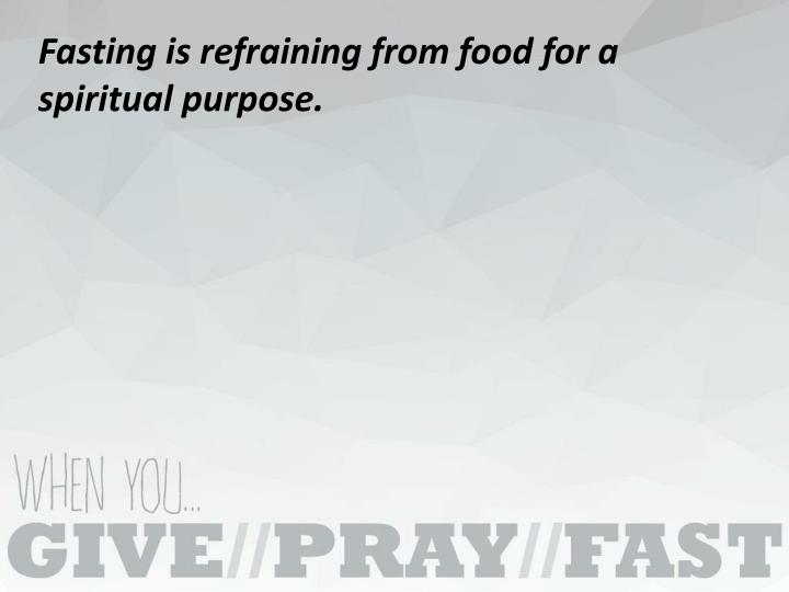 Fasting is refraining from food for a spiritual