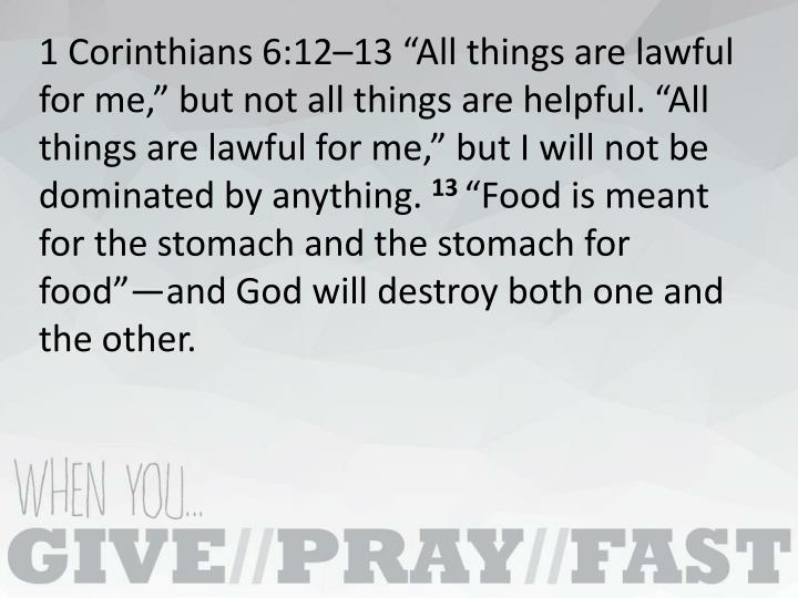 "1 Corinthians 6:12–13 ""All things are lawful for me,"" but not all things are helpful. ""All things are lawful for me,"" but I will not be dominated by anything."