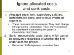 ignore allocated costs and sunk costs