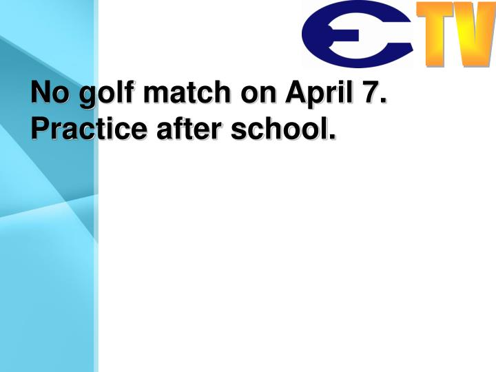 No golf match on April 7. Practice after school.