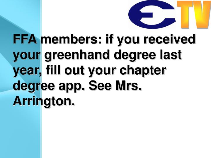 FFA members: if you received your greenhand degree last year, fill out your chapter degree app. See Mrs. Arrington.