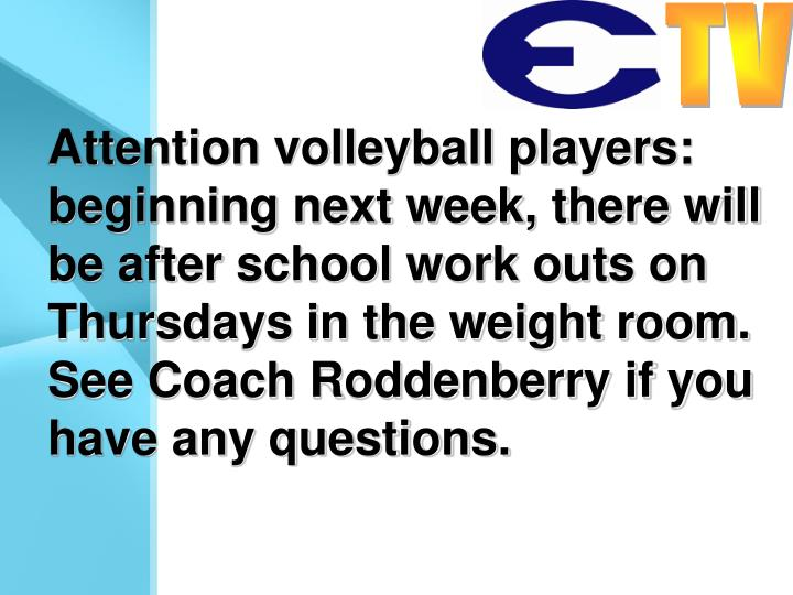 Attention volleyball players: beginning next week, there will be after school work outs on Thursdays in the weight room. See Coach Roddenberry if you have any questions.